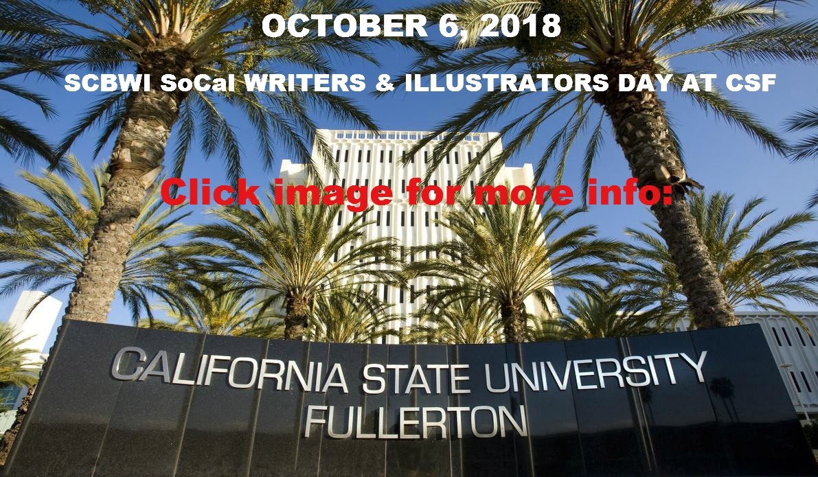 October 6, 2018, SoCal SCBWI will be hosting Writers and Illustrators Day at Cal State Fullerton. Calling all writers, Illustrators, published and pre-published creative people. You are invited to meet an Editor, an Art Director and three Agents along with published authors and illustrators on 10/6/2018. Get the insiders scoop on Children's Publishing and the opportunity to sign up for a manuscript critique or a pitch session, promo critique, contest, portfolio display and more.  Speakers: Trisha de Guzman, Associate Editor - Farrar, Straus, Giroux Books Jordan Hamessley, Literary Agent - New Leaf Literary & Media Natalie Lakosil, Literary Agent - Bradford Literary Agency Natascha Morris, Literary Agent -  BookEnds Literary Agency Lauren Rille, Art Director and Author- Simon & Schuster                              Steve Bramucci - Middle Grade Author Merrie Destefano - Young Adult Author  Henry Herz - Picture Book Author           Go to the following link for details and registration: http://events.r20.constantcontact.com/register/event?oeidk=a07efil0r7e3b1e04fc&llr=nukh7cjab CLICK HERE to go to see more information and to register.