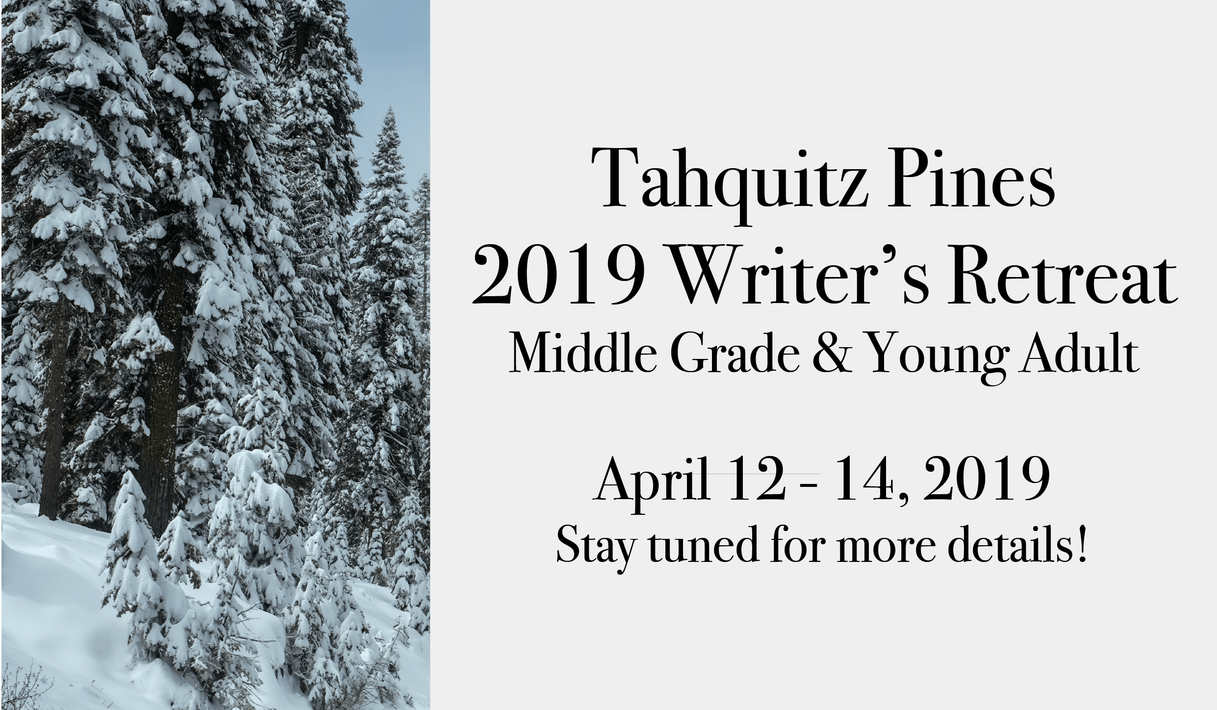 2019 Spring Writer's Retreat Middle Grade & Young Adult Tahquitz Pines April 12 - 14, 2019 Stay tuned for more details!