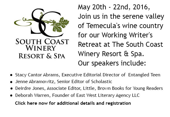 Mark your Calendars!   Our SoCal Spring Retreat is coming up on May 20 – 22, 2016. It will be held at the beautiful South Coast Winery Resort and Spa in Temecula. Online registration will open February 1, 2016. Check here to register.   We have some wonderful speakers lined up.   Jenne Abramowitz, Senior Editor at Scholastic, is interested in chapter books and middle grade fiction. She has worked with a diverse and talented list of authors and illustrators including Marion Dane Bauer, Robert Neubecker, Henry Winkler and Lin Oliver, Peter Hannan, Frank Remkiewicz, and Pam Muñoz Ryan. Some of Jenne's current and upcoming projects include highly-illustrated chapter books like The Yeti Files by Kevin Sherry and Aaron Blabey's The Bad Guys, emotionally-complex middle grade novels like The World from Up Here by Cecilia Galante and Into the Killing Seas by Michael P. Spradlin, and fast-paced, funny series like Starring Jules by Beth Ain and Eric Luper's Key Hunters. Jenne loves mysteries, modern fantasy, humor, adventure, Southern accents, quirky towns and quirky families, secret societies, hidden identities, and anything with a really juicy secret.     Stacy Abrams is the Executive Editorial Director of Entangled Teen and Select. Stacy loves working on contemporary teen stories, even if they have a supernatural bend. Some of her favorite projects she's edited have been Jessica Warman's Between (contemporary ghost/murder mystery story), Tracy Deebs's Tempest series (mermaid paranormal romance), and Loretta Ellsworth's In a Heartbeat (dual narratives from the POV of an organ donor and recipient). She'd love to see more psychological thrillers, unique paranormal creatures, time travel, gritty across-the-tracks romances, or a historical set in the twentieth century.   Picture book authors and illustrators needn't worry. More guests to be announced soon!   Online registration will open February 1, 2016. Check here to register.
