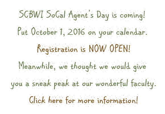 REGISTRATION IS NOW OPEN! CLICK HERE TO REGISTER!  SCBWI SoCal Agent's Day is coming! Put October 1, 2016 on your calendar. Meanwhile, we thought we would give you a sneak peak at our wonderful faculty.  STEPHANIE FRETWELL-HiILL Stephanie started her publishing career in 2004 at WalkerBooks Ltd. in London, where she sold foreign language rights.Working in a design-led company with legendary artists such asHelen Oxenbury and Lucy Cousins sparked her love ofillustration, while her sales role gave her an internationalperspective on children's publishing. In 2011, Stephanie moved back home to the United States,where she joined Peachtree Publishers as an editor. During herfour years there, she acquired fiction and non fiction picturebooks, middle grade, and young adult titles. Her acquisitionsreceived such honors as YALSA Best Fiction for Young Adults,Bank Street Best Children's Books of the Year, Parents' ChoiceAwards, and numerous starred reviews from major trademagazines. As the newest agent to join Red Fox Literary, Stephanierepresents both authors and illustrators of board books, picturebooks, middle grade, and young adult. She will consider storiesin any genre, but looks for a strong voice, rich and multi-layered plots, and stylish, classic, or quirky illustrations. Most ofall, she loves anything that really makes her laugh.  ANNIE BERGER Annie Berger, Editor, Sourcebooks Fire/Jabberwocky. Annie started out as an editorial assistant at Simon & Schuster's Aladdin imprintwhere she worked with debut authors and edited the Nancy Drew and Hardy Boys series. She was most recently an associate editor atHarperCollins before joining Sourcebooks as an editor. Annie works on everything from picture books through YA. She has edited authorssuch as Jen Malone (Wanderlost), Kristen Kittscher (The Tiara on the Terrace), Jo Whittemore (Confidentially Yours series), Sally J. Pla (TheSomeday Birds), MarcyKate Connolly (MonstrousandRavenous), and Linsey Miller (Mask of Shadows).   RAC