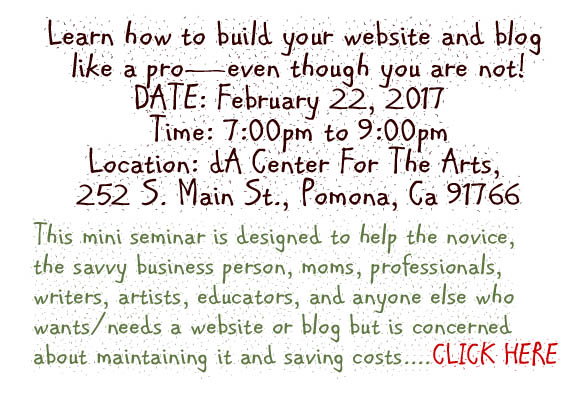 Learn how to build your website and blog like a pro—even though you are not! CLICK HERE TO REGISTER DATE: February 22, 2017  Time: 7:00pm to 9:00pm Location: dA Center For The Arts, 252 S. Main St., Pomona, Ca 91766 EVERYONE knows you need a website if you own a business but building a website, or even keeping a Blog is a daunting task. This mini seminar is designed to help the novice, the savvy business person, moms, professionals, writers, artists, educators, and anyone else who wants/needs a website or blog but is concerned about maintaining it and saving costs. John Dadlez, internet genius, will teach you the principles of web design and help you establish whether or not you need a blog or website. He will use Wordpress as the format for his talk and guide you through the aspects you need to know when creating your website without spending hundreds to thousands of dollars…. and, you will receive the tools you need to update regularly—with ease! He will also help you build and establish your all-important Internet presence by explaining how the Internet works in a way that you will understand.  You will come away with knowledge on how to make you own blogs and/or websites and feel comfortable maintaining them without paying exorbitant fees. $25  2 hour session (SCBWI Members)  $38  2 hour session (Non-Members)  This seminar is what YOU need to move your business further with as little pain possible…you are now, literally, the 'Master of your DOMAIN""